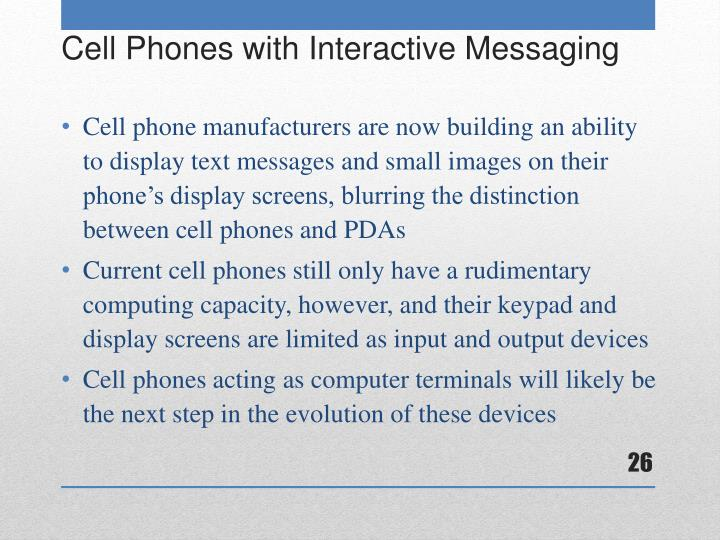 Cell phone manufacturers are now building an ability to display text messages and small images on their phone's display screens, blurring the distinction between cell phones and PDAs