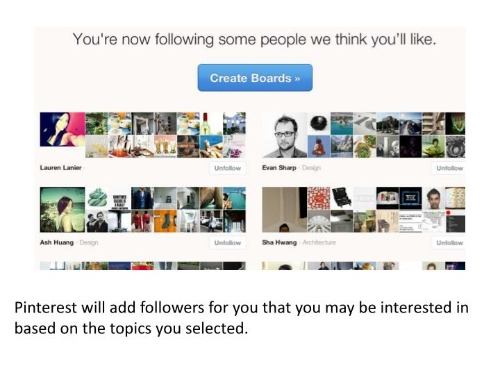 Pinterest will add followers for you that you may be interested in based on the topics you selected.