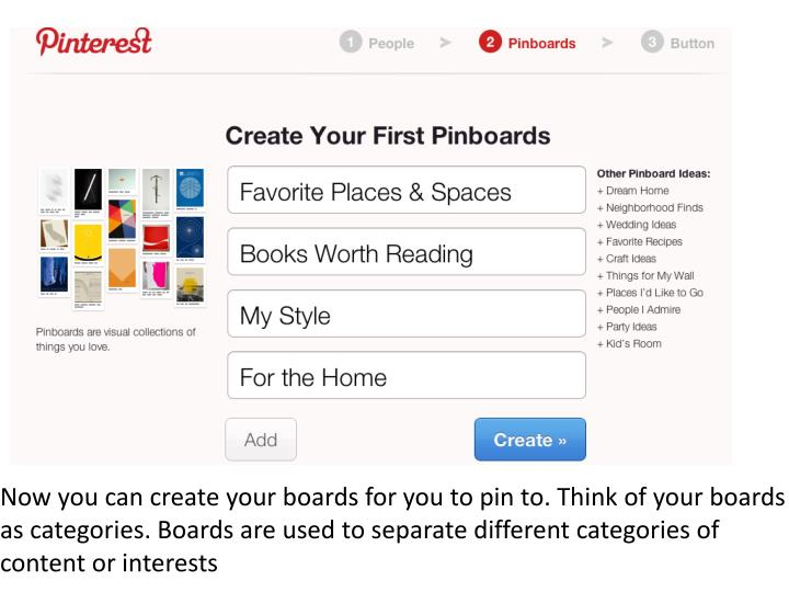 Now you can create your boards for you to pin to. Think of your boards as categories. Boards are used to separate different categories of content or interests