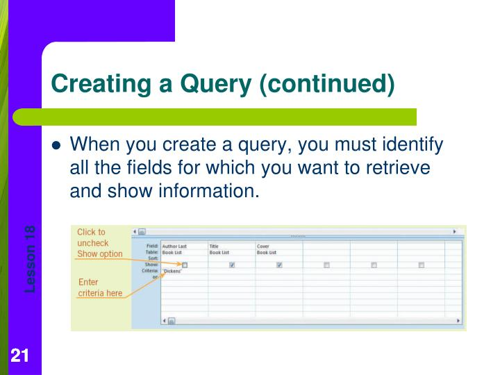 When you create a query, you must identify all the fields for which you want to retrieve and show information.