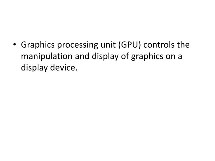 Graphics processing unit (GPU) controls the manipulation and display of graphics on a display device.