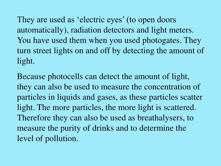 They are used as 'electric eyes' (to open doors automatically), radiation detectors and light meters. You have used them when you used