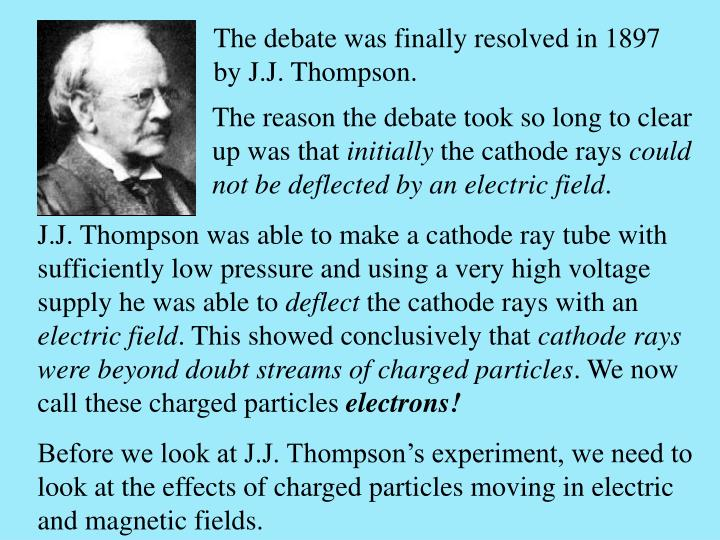 The debate was finally resolved in 1897 by J.J. Thompson.