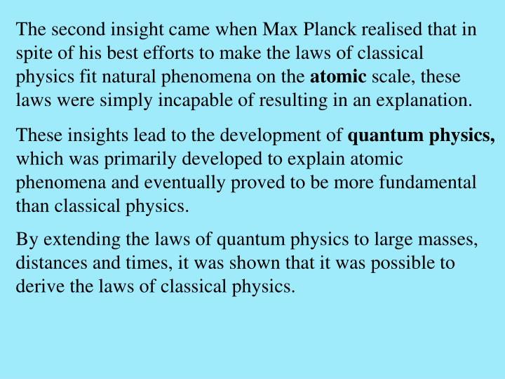 The second insight came when Max Planck realised that in spite of his best efforts to make the laws of classical physics fit natural phenomena on the