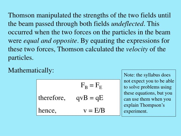 Note: the syllabus does not expect you to be able to solve problems using these equations, but you can use them when you explain Thompson's experiment.