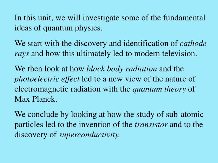 In this unit, we will investigate some of the fundamental ideas of quantum physics.
