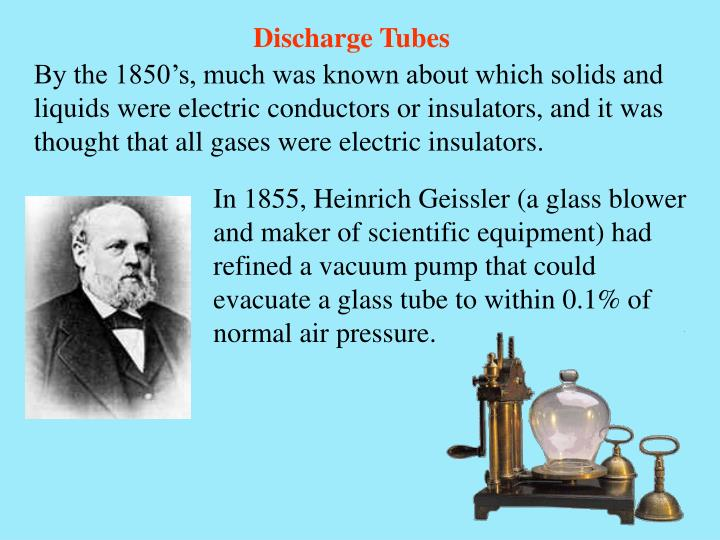 In 1855, Heinrich Geissler (a glass blower and maker of scientific equipment) had refined a vacuum pump that could evacuate a glass tube to within 0.1% of normal air pressure.