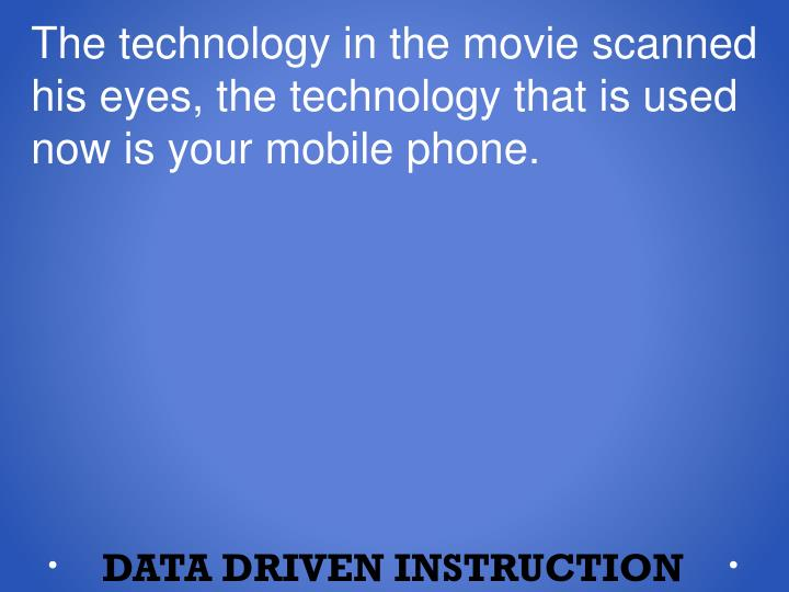 The technology in the movie scanned his eyes, the technology that is used now is your mobile phone.