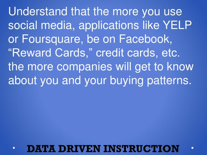 "Understand that the more you use social media, applications like YELP or Foursquare, be on Facebook, ""Reward Cards,"" credit cards, etc. the more companies will get to know about you and your buying patterns."