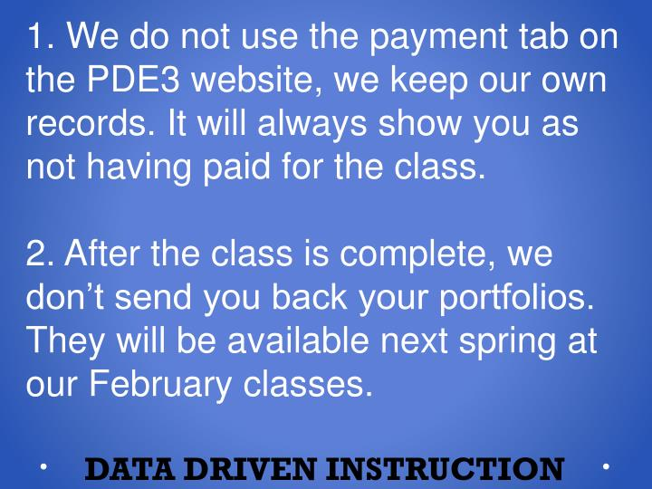 1. We do not use the payment tab on the PDE3 website, we keep our own records. It will always show you as not having paid for the class.