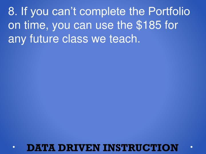 8. If you can't complete the Portfolio on time, you can use the $185 for any future class we teach.