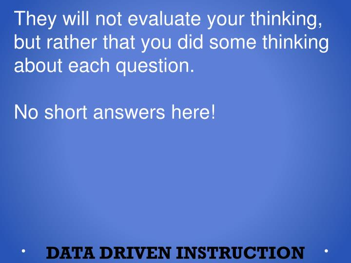 They will not evaluate your thinking, but rather that you did some thinking about each question.
