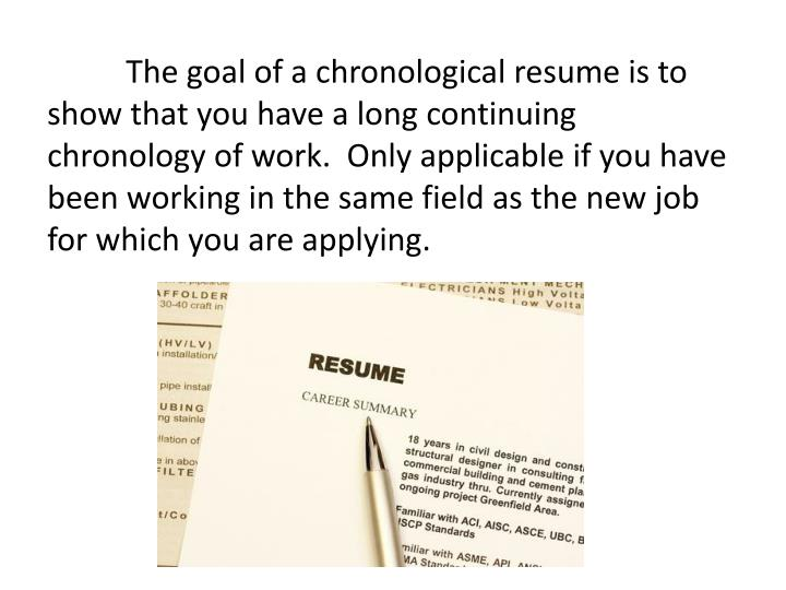 The goal of a chronological resume is to show that you have a long continuing chronology of work.  Only applicable if you have been working in the same field as the new job for which you are applying.