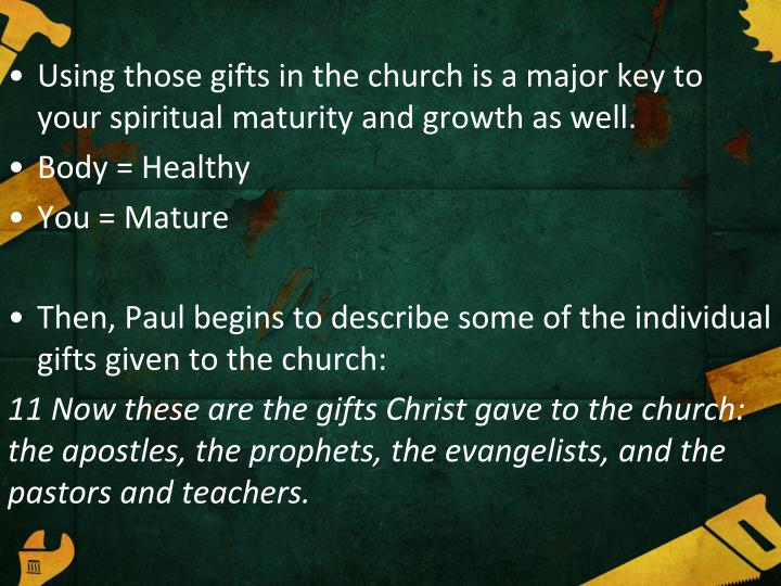 Using those gifts in the church is a major key to your spiritual maturity and growth as well.