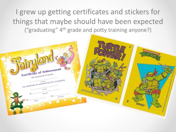 I grew up getting certificates and stickers for things that maybe should have been expected