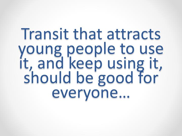Transit that attracts young people to use it, and keep using it, should be good for