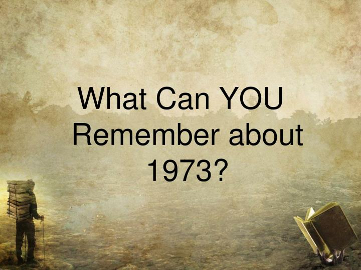 What Can YOU Remember about 1973?