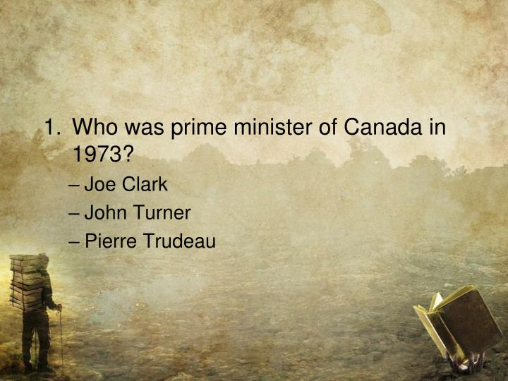Who was prime minister of Canada in 1973?