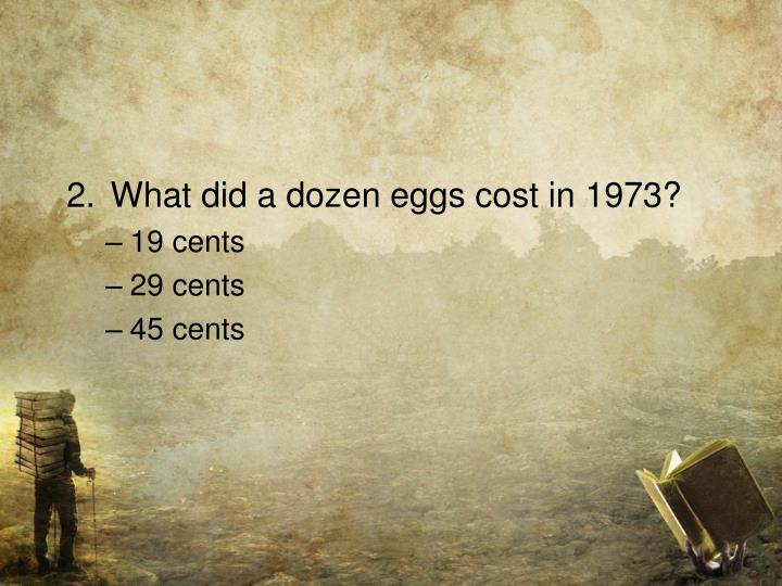 2.	What did a dozen eggs cost in 1973?