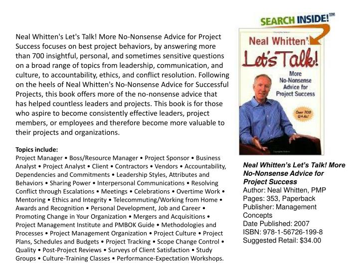 Neal Whitten's Let's Talk! More No-Nonsense Advice for Project Success focuses on best project behaviors, by answering more than 700 insightful, personal, and sometimes sensitive questions on a broad range of topics from leadership, communication, and culture, to accountability, ethics, and conflict resolution. Following on the heels of Neal Whitten's No-Nonsense Advice for Successful Projects, this book offers more of the no-nonsense advice that has helped countless leaders and projects. This book is for those who aspire to become consistently effective leaders, project members, or employees and therefore become more valuable to their projects and organizations