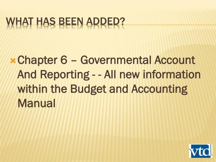 Chapter 6 – Governmental Account And Reporting - - All new information within the Budget and Accounting Manual