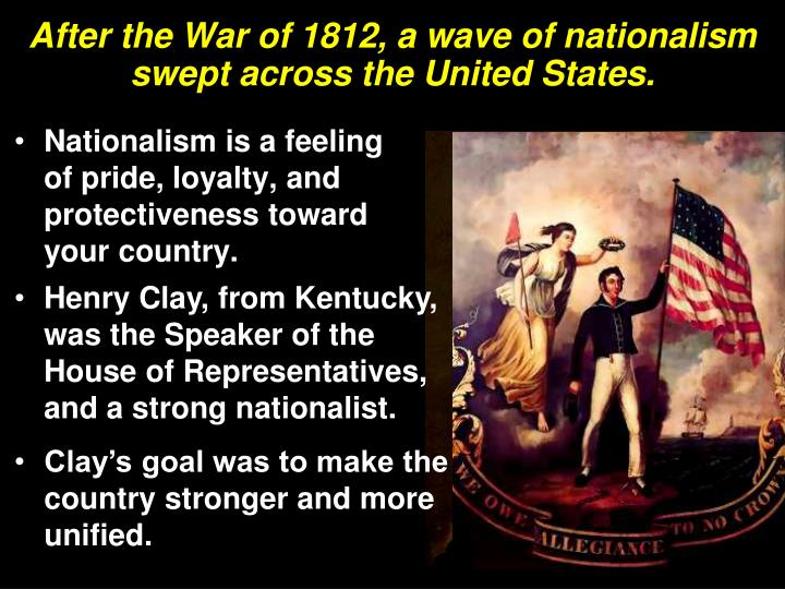 nationalism and sectionalism after the war of 1812 After the war of 1812, the period that followed was viewed as an era of good feelings, mainly because of the emergence of one national party-the republicans-and the growth of nationalism and a feeling of pride and national unity.