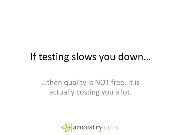 If testing slows you down