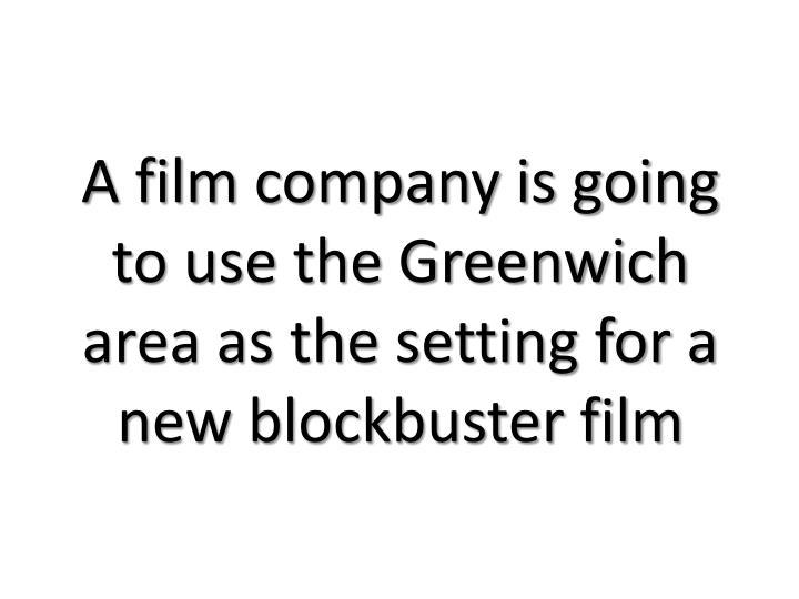A film company is going to use the Greenwich area as the setting for a new blockbuster film