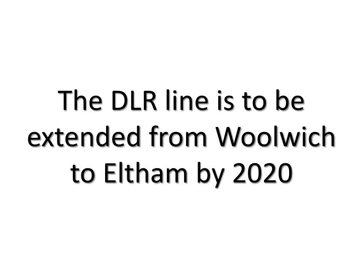 The DLR line is to be extended from Woolwich to