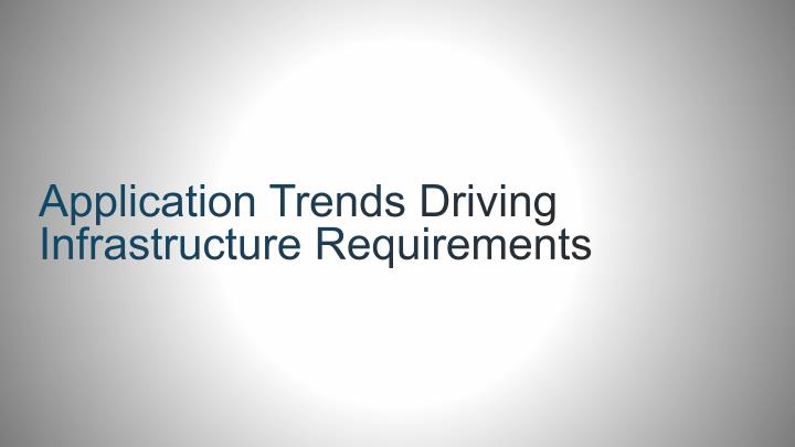 Application Trends Driving Infrastructure Requirements