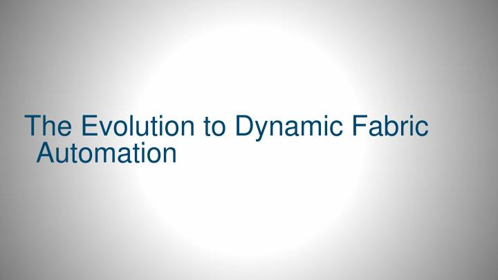 The Evolution to Dynamic Fabric Automation
