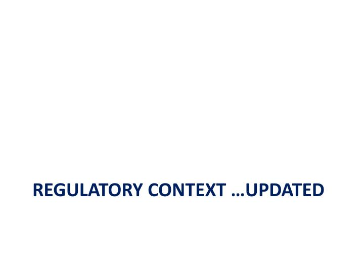 Regulatory context …updated