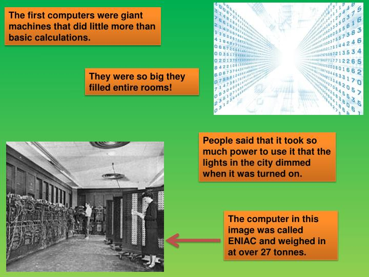 The first computers were giant machines that did little more than basic calculations.