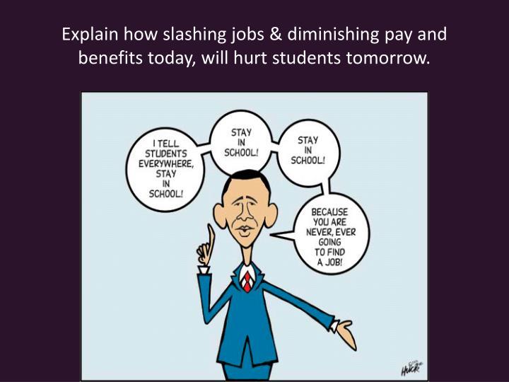Explain how slashing jobs & diminishing pay and benefits today, will hurt students tomorrow.