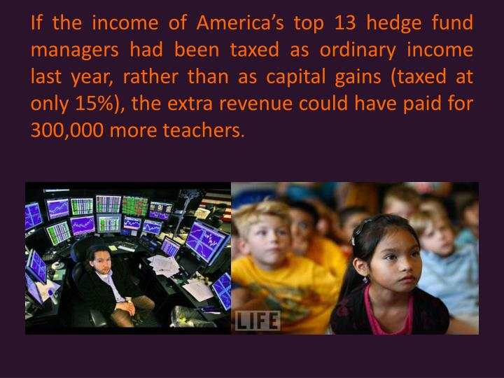 If the income of Americas top 13 hedge fund managers had been taxed as ordinary income last year, rather than as capital gains (taxed at only 15%), the extra revenue could have paid for 300,000 more teachers