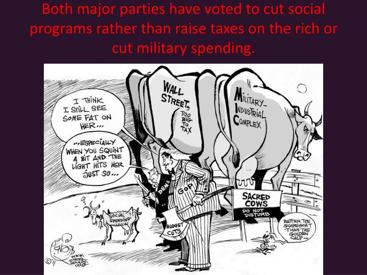 Both major parties have voted to cut social programs rather than raise taxes on the rich or cut military spending.