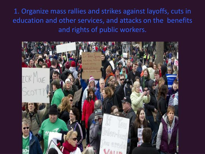 1. Organize mass rallies and strikes against layoffs, cuts in education and other services, and attacks on the  benefits and rights of public workers.