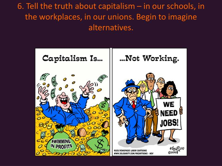 6. Tell the truth about capitalism  in our schools, in the workplaces, in our unions. Begin to imagine alternatives.