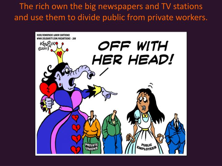 The rich own the big newspapers and TV stations and use them to divide public from private workers.