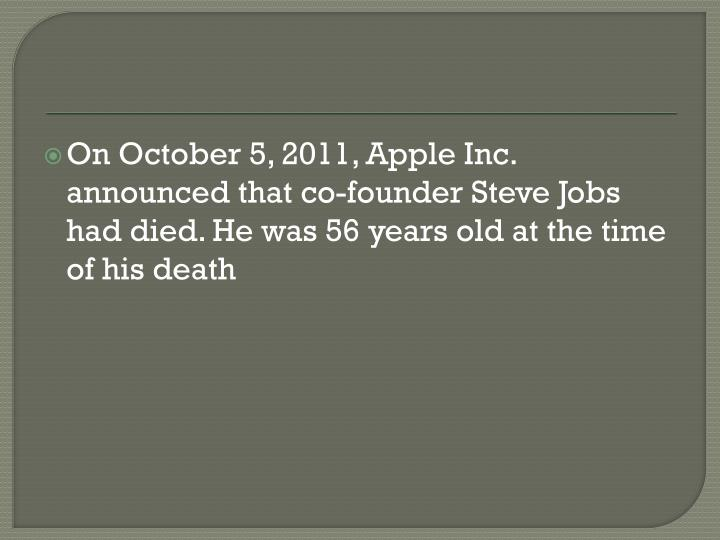 On October 5, 2011, Apple Inc. announced that co-founder Steve Jobs had died. He was 56 years old at the time of his death