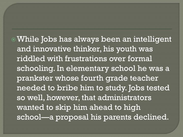 While Jobs has always been an intelligent and innovative thinker, his youth was riddled with frustrations over formal schooling. In elementary school he was a prankster whose fourth grade teacher needed to bribe him to study. Jobs tested so well, however, that administrators wanted to skip him ahead to high school—a proposal his parents declined.