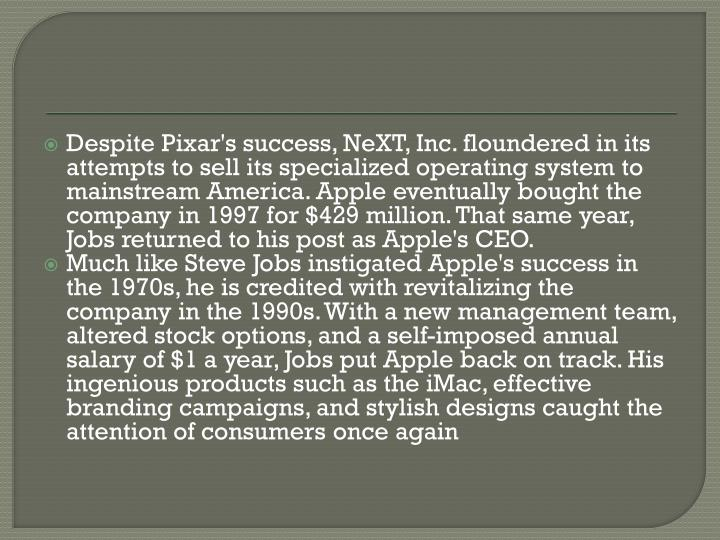 Despite Pixar's success, NeXT, Inc. floundered in its attempts to sell its specialized operating system to mainstream America. Apple eventually bought the company in 1997 for $429 million. That same year, Jobs returned to his post as Apple's CEO.