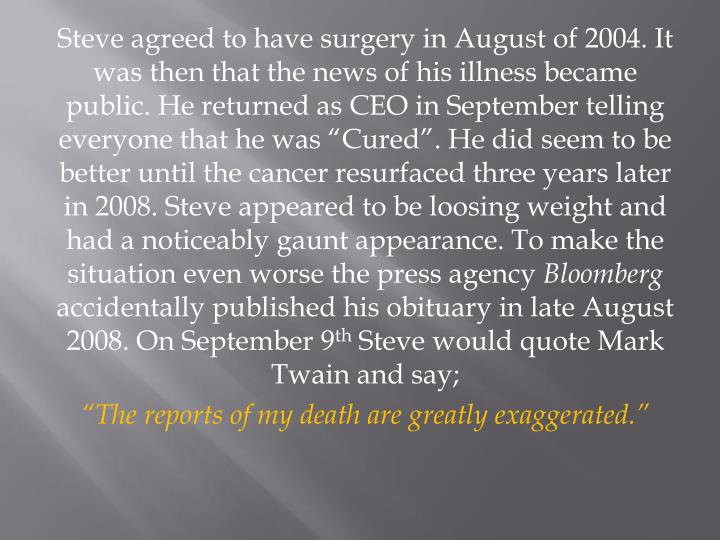 """Steve agreed to have surgery in August of 2004. It was then that the news of his illness became public. He returned as CEO in September telling everyone that he was """"Cured"""". He did seem to be better until the cancer resurfaced three years later in 2008. Steve appeared to be loosing weight and had a noticeably gaunt appearance. To make the situation even worse the press agency"""