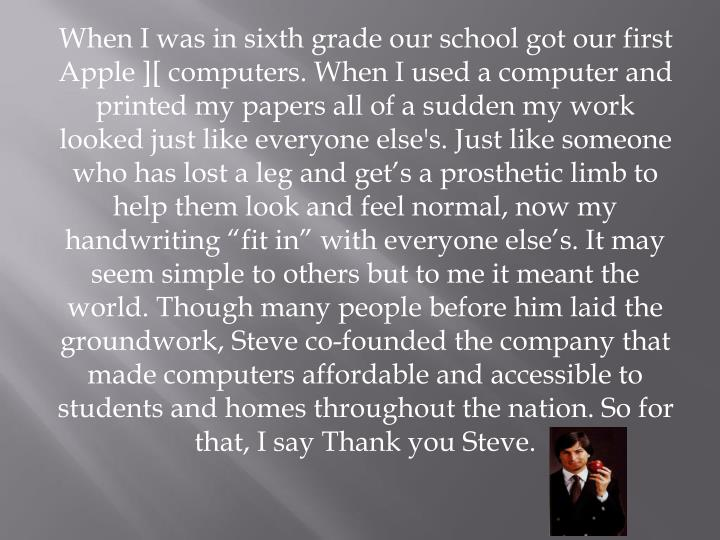 """When I was in sixth grade our school got our first Apple ][ computers. When I used a computer and printed my papers all of a sudden my work looked just like everyone else's. Just like someone who has lost a leg and get's a prosthetic limb to help them look and feel normal, now my handwriting """"fit in"""" with everyone else's. It may seem simple to others but to me it meant the world. Though many people before him laid the groundwork, Steve co-founded the company that made computers affordable and accessible to students and homes throughout the nation. So for that, I say Thank you Steve."""