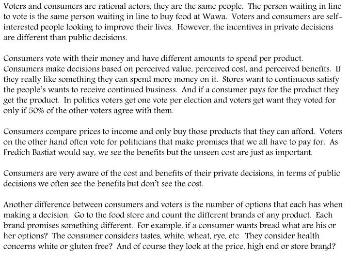Voters and consumers are rational actors, they are the same people.  The person waiting in line to vote is the same person waiting in line to buy food at Wawa.  Voters and consumers are self-interested people looking to improve their lives.  However, the incentives in private decisions are different than public decisions.