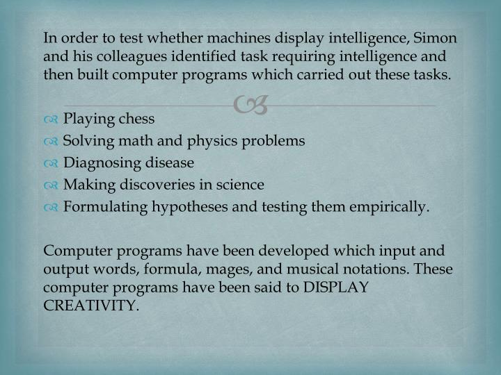 In order to test whether machines display intelligence, Simon and his colleagues identified task requiring intelligence and then built computer programs which carried out these tasks.
