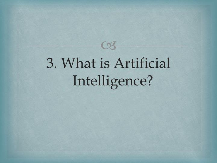 3. What is Artificial Intelligence?