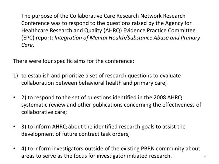 The purpose of the Collaborative Care Research Network Research Conference was to respond to the questions raised by the Agency for Healthcare Research and Quality (AHRQ) Evidence Practice Committee (EPC) report: