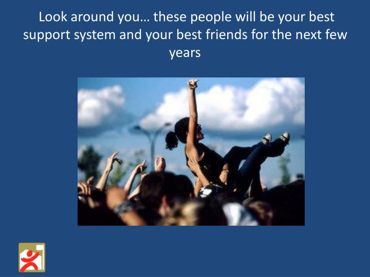 Look around you… these people will be your best support system and your best friends for the next few years