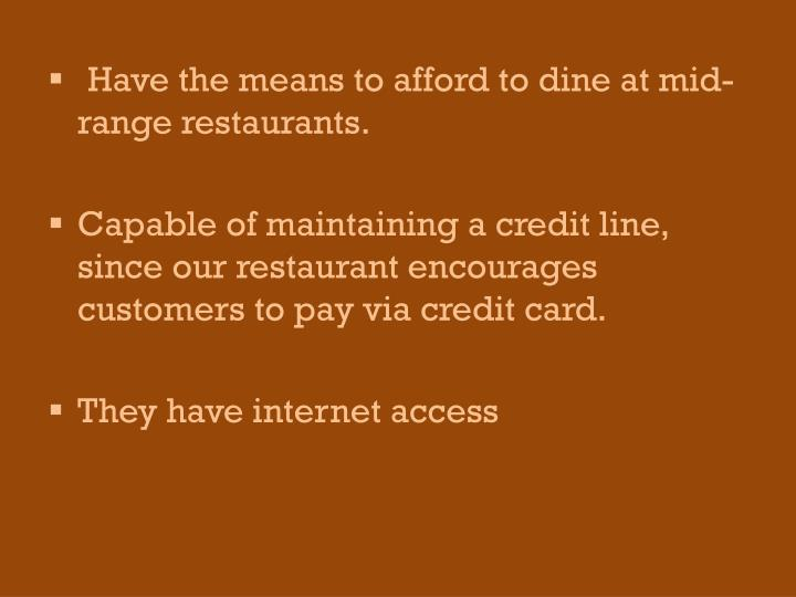 Have the means to afford to dine at mid-range restaurants.